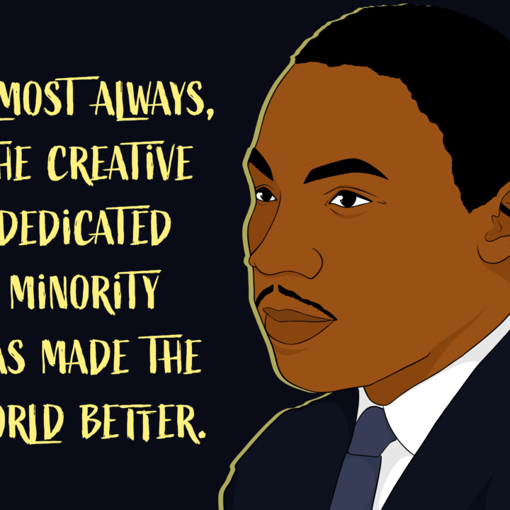 """grpahic of MLK looking to the left with the words in yellow sayign """"almost always the creative dedicated minority has made the world better"""" to the side"""